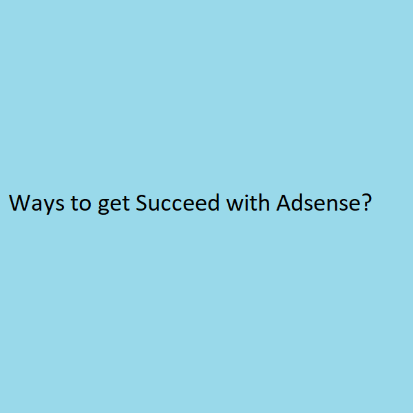 Ways to get Succeed with Adsense