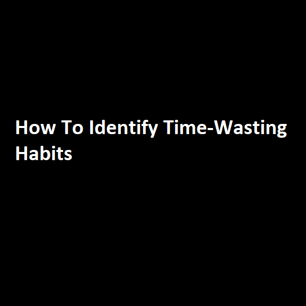How To Identify Time-Wasting Habits